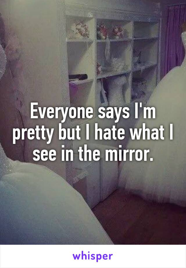 Everyone says I'm pretty but I hate what I see in the mirror.