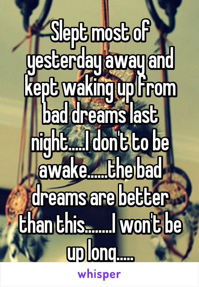 Slept most of yesterday away and kept waking up from bad dreams last night.....I don't to be awake......the bad dreams are better than this........I won't be up long.....