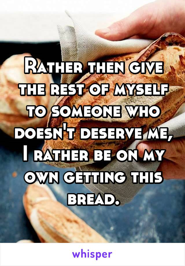 Rather then give the rest of myself to someone who doesn't deserve me, I rather be on my own getting this bread.