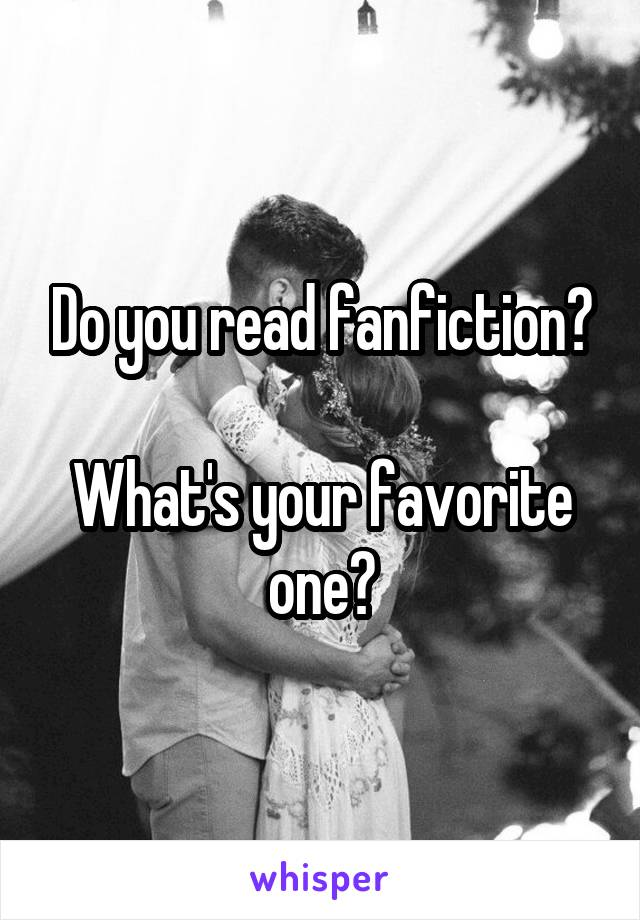 Do you read fanfiction?  What's your favorite one?
