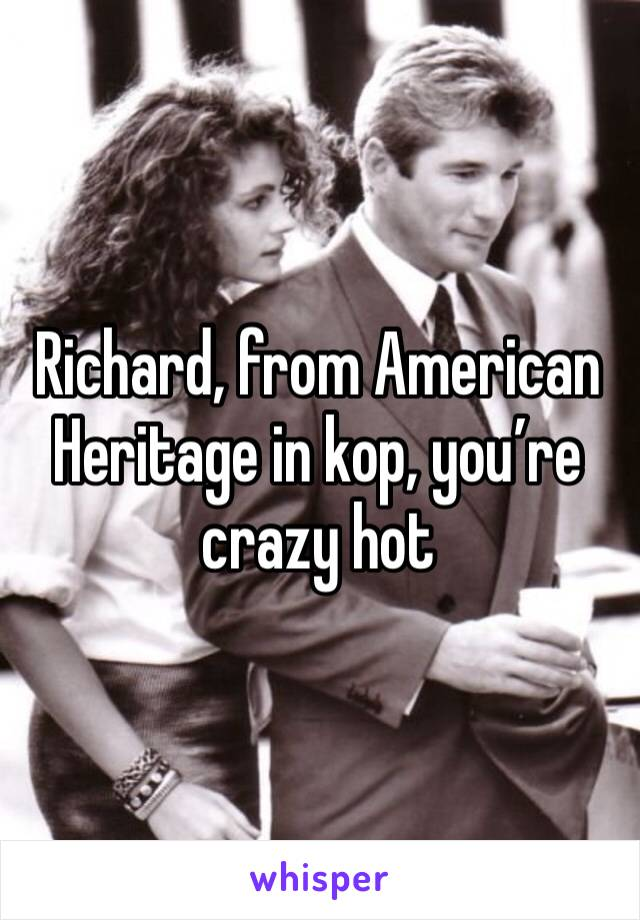 Richard, from American Heritage in kop, you're crazy hot