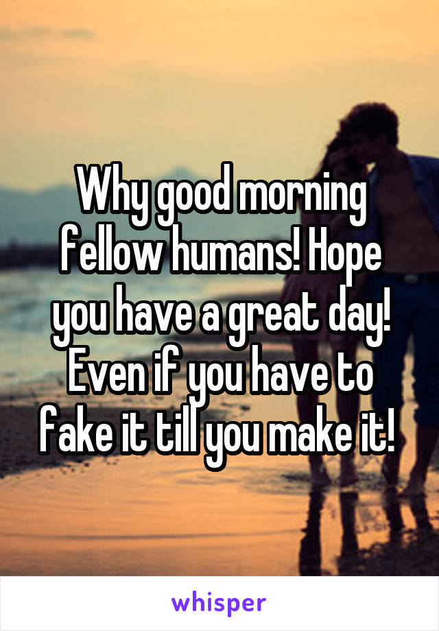Why good morning fellow humans! Hope you have a great day! Even if you have to fake it till you make it!
