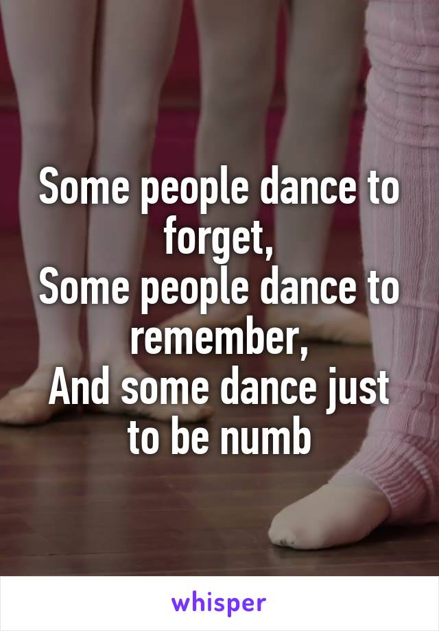 Some people dance to forget, Some people dance to remember, And some dance just to be numb