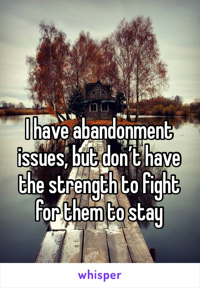 I have abandonment issues, but don't have the strength to fight for them to stay