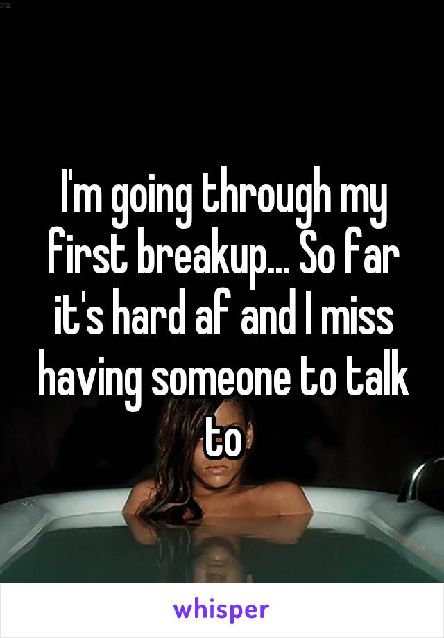 I'm going through my first breakup... So far it's hard af and I miss having someone to talk to