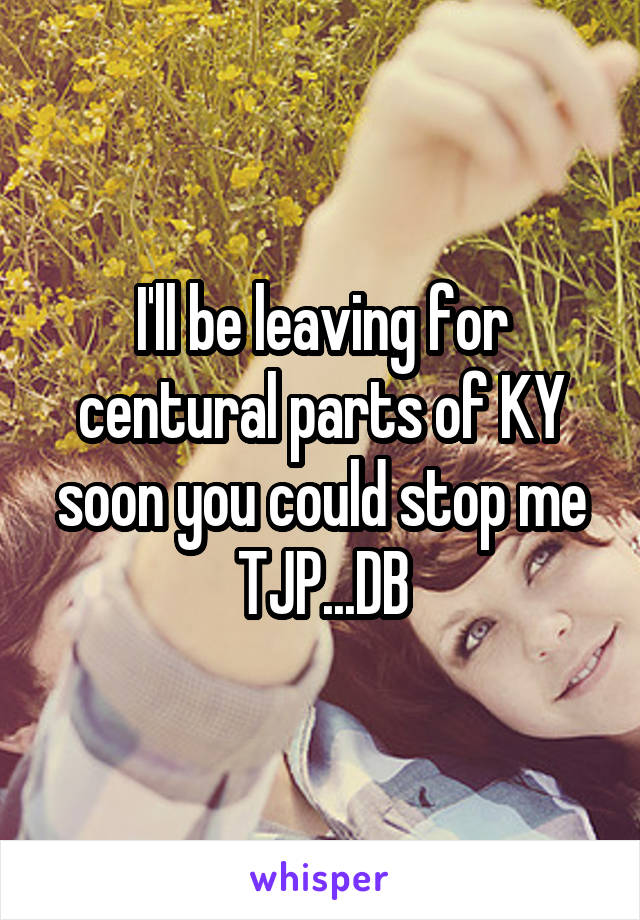 I'll be leaving for centural parts of KY soon you could stop me TJP...DB