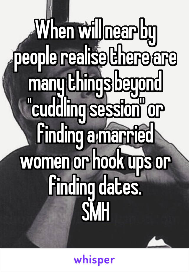 "When will near by people realise there are many things beyond ""cuddling session"" or finding a married women or hook ups or finding dates. SMH"