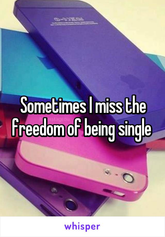 Sometimes I miss the freedom of being single