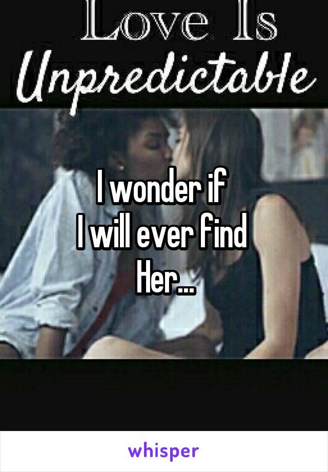 I wonder if  I will ever find  Her...