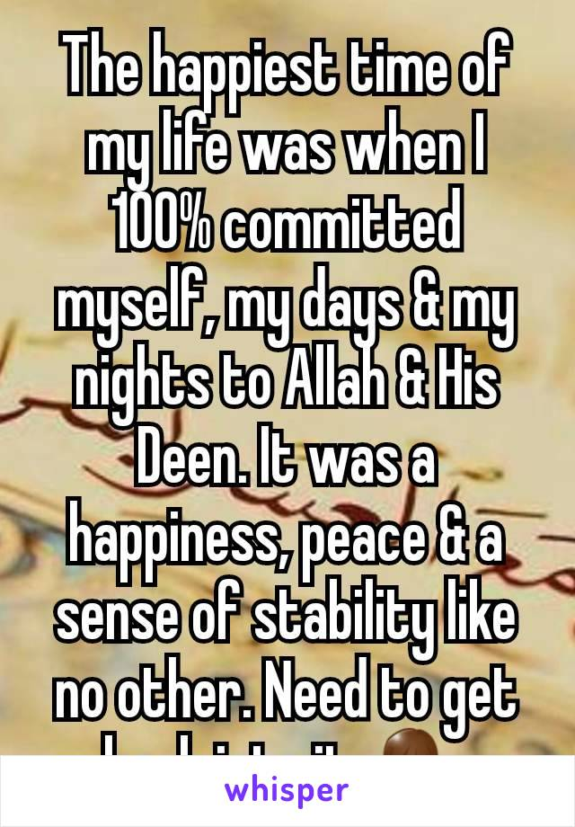 The happiest time of my life was when I 100% committed myself, my days & my nights to Allah & His Deen. It was a happiness, peace & a sense of stability like no other. Need to get back into it 🙏🏽