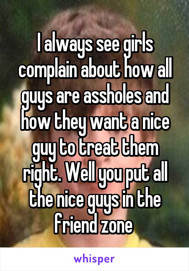 I always see girls complain about how all guys are assholes and how they want a nice guy to treat them right. Well you put all the nice guys in the friend zone