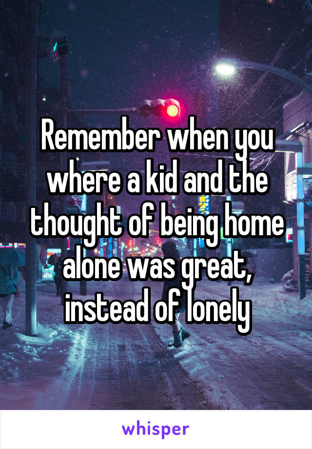 Remember when you where a kid and the thought of being home alone was great, instead of lonely