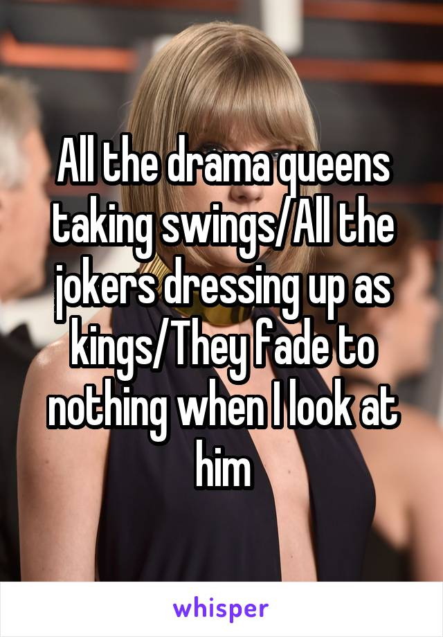All the drama queens taking swings/All the jokers dressing up as kings/They fade to nothing when I look at him