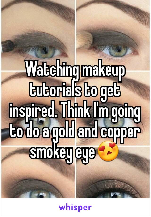 Watching makeup tutorials to get inspired. Think I'm going to do a gold and copper smokey eye😍