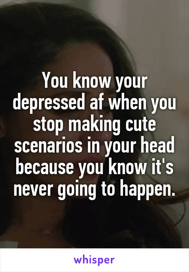 You know your depressed af when you stop making cute scenarios in your head because you know it's never going to happen.