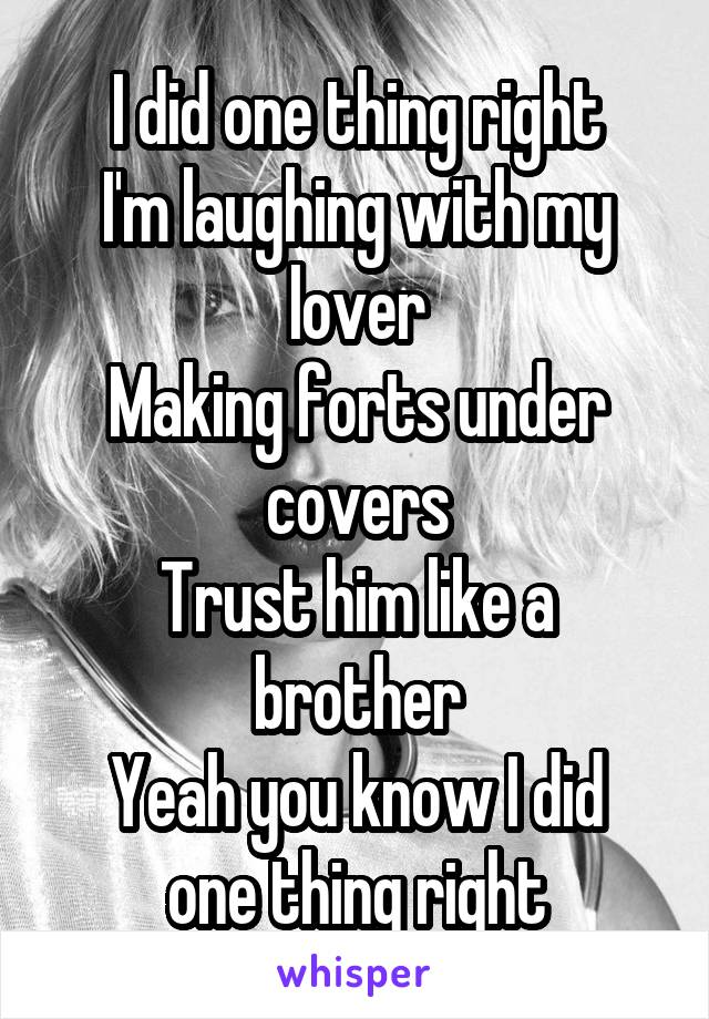 I did one thing right I'm laughing with my lover Making forts under covers Trust him like a brother Yeah you know I did one thing right