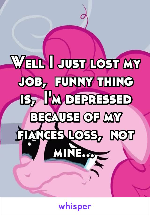 Well I just lost my job,  funny thing is,  I'm depressed because of my fiances loss,  not mine...
