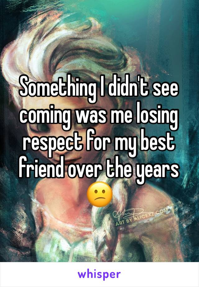 Something I didn't see coming was me losing respect for my best friend over the years 😕
