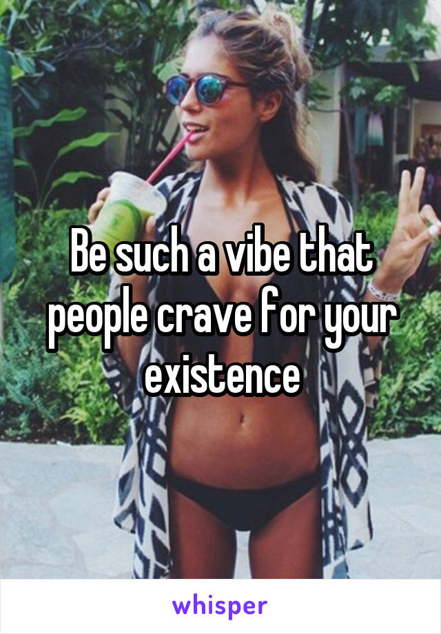 Be such a vibe that people crave for your existence
