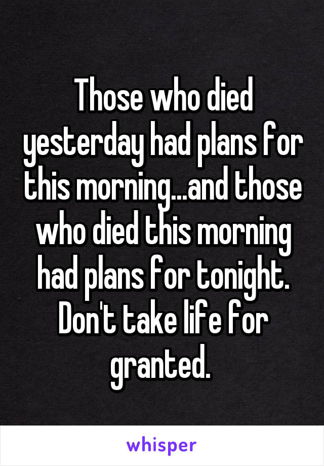Those who died yesterday had plans for this morning...and those who died this morning had plans for tonight. Don't take life for granted.