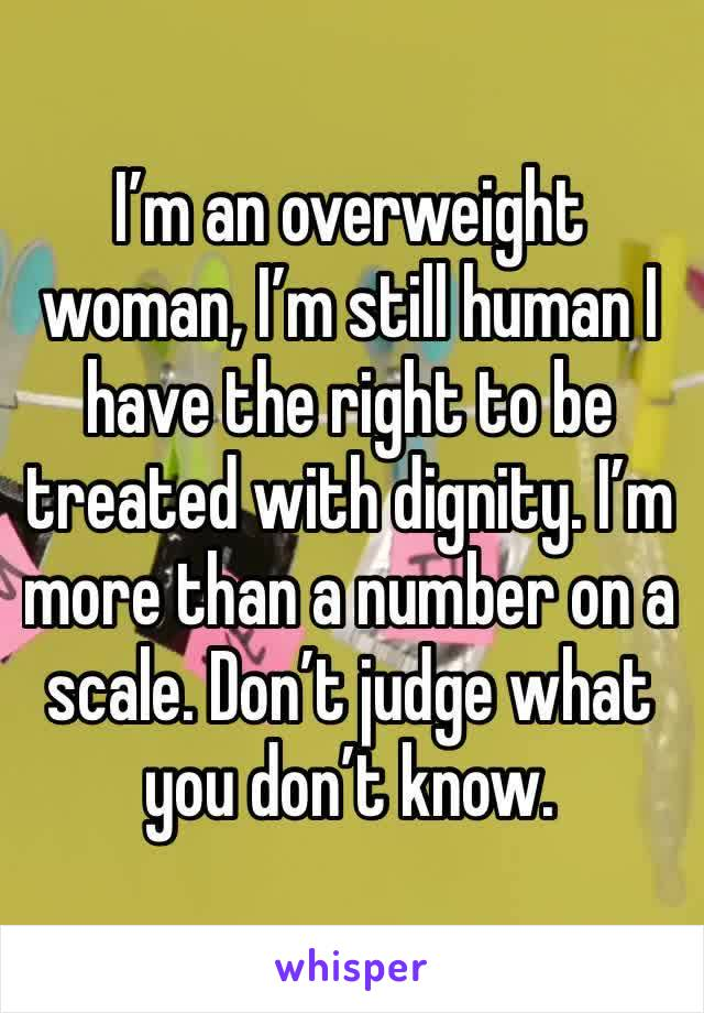 I'm an overweight woman, I'm still human I have the right to be treated with dignity. I'm more than a number on a scale. Don't judge what you don't know.