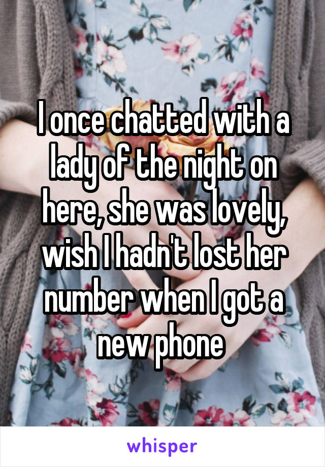 I once chatted with a lady of the night on here, she was lovely, wish I hadn't lost her number when I got a new phone