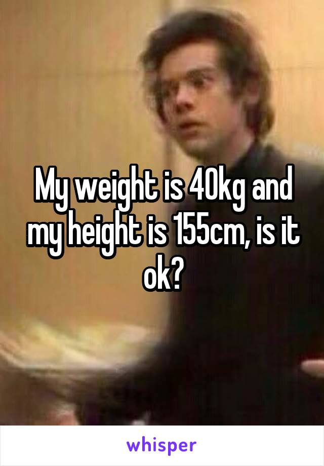 My weight is 40kg and my height is 155cm, is it ok?