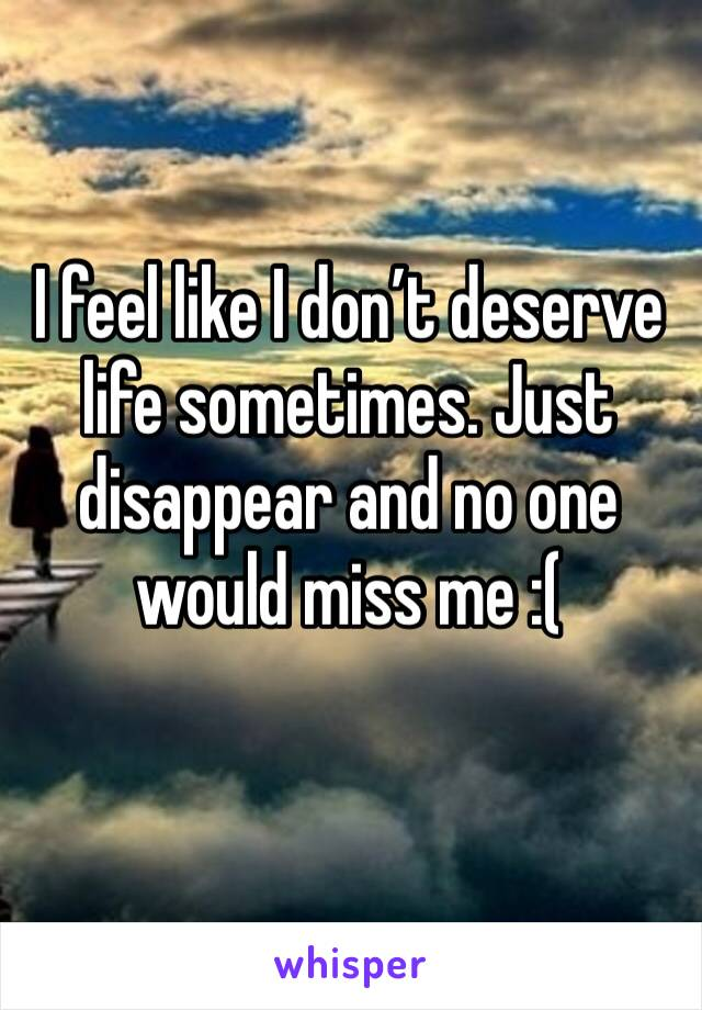 I feel like I don't deserve life sometimes. Just disappear and no one would miss me :(