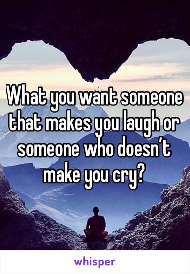 What you want someone that makes you laugh or someone who doesn't make you cry?