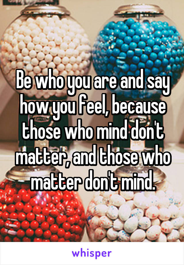 Be who you are and say how you feel, because those who mind don't matter, and those who matter don't mind.