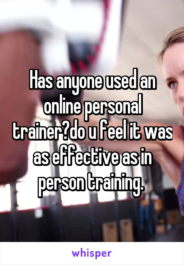 Has anyone used an online personal trainer?do u feel it was as effective as in person training.