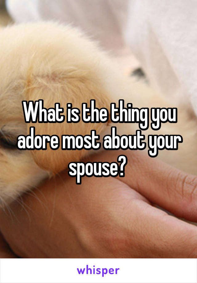 What is the thing you adore most about your spouse?
