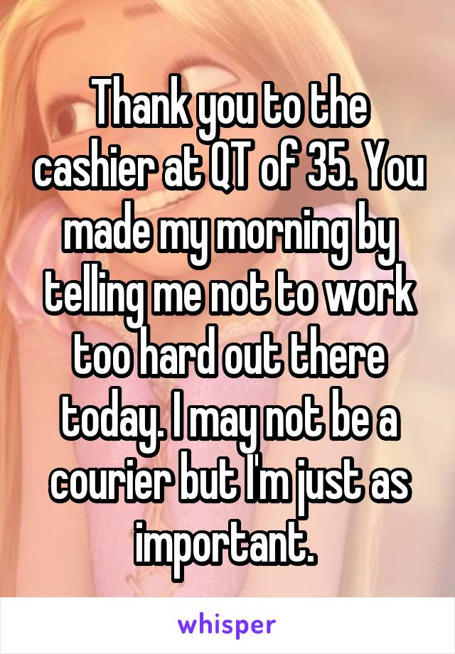 Thank you to the cashier at QT of 35. You made my morning by telling me not to work too hard out there today. I may not be a courier but I'm just as important.