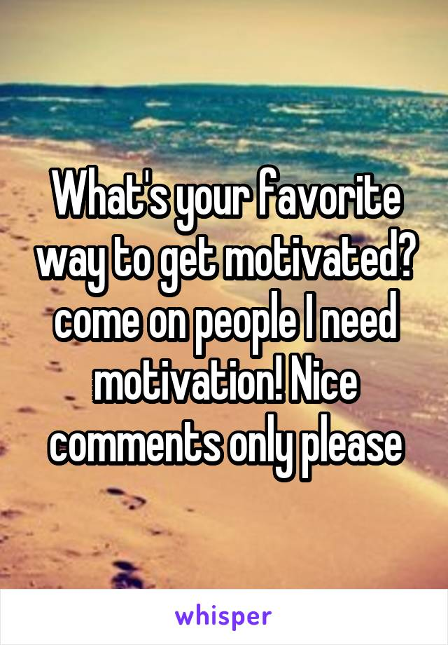What's your favorite way to get motivated? come on people I need motivation! Nice comments only please