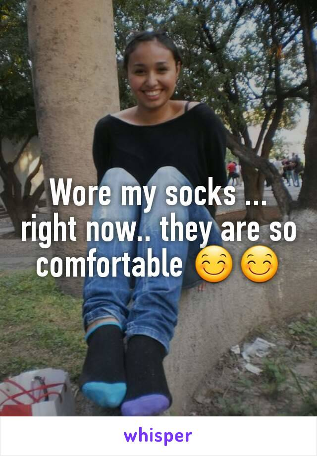 Wore my socks ... right now.. they are so comfortable 😊😊
