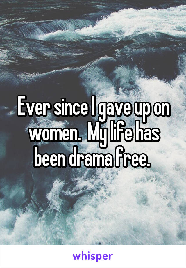 Ever since I gave up on women.  My life has been drama free.