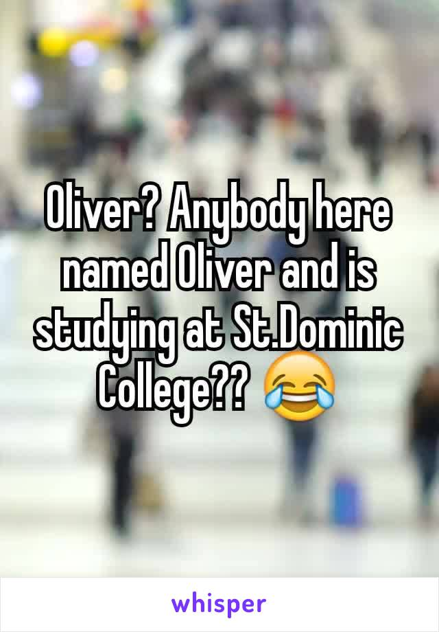Oliver? Anybody here named Oliver and is studying at St.Dominic College?? 😂