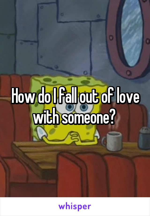 How do I fall out of love with someone?