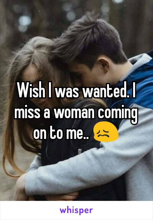 Wish I was wanted. I miss a woman coming on to me.. 😖