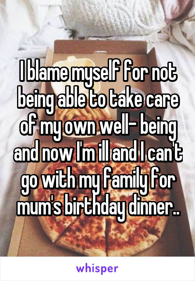 I blame myself for not being able to take care of my own well- being and now I'm ill and I can't go with my family for mum's birthday dinner..