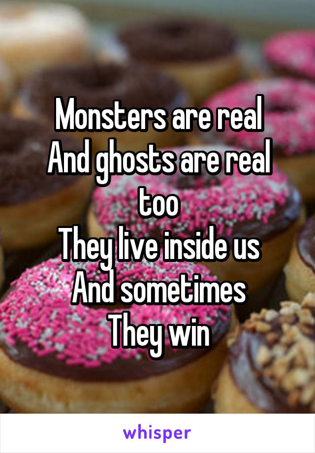 Monsters are real And ghosts are real too They live inside us And sometimes They win