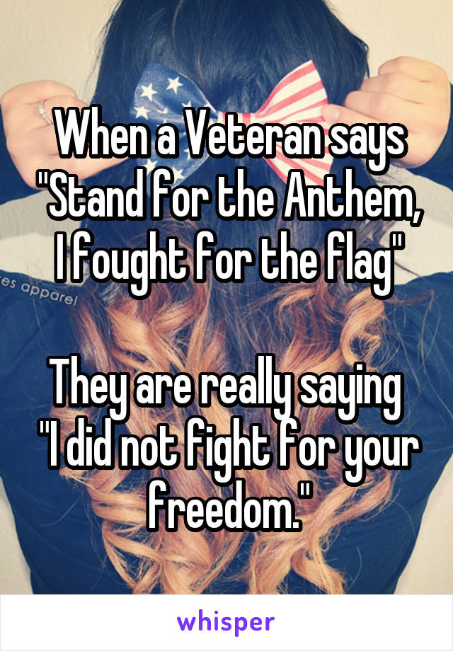 "When a Veteran says ""Stand for the Anthem, I fought for the flag""  They are really saying  ""I did not fight for your freedom."""