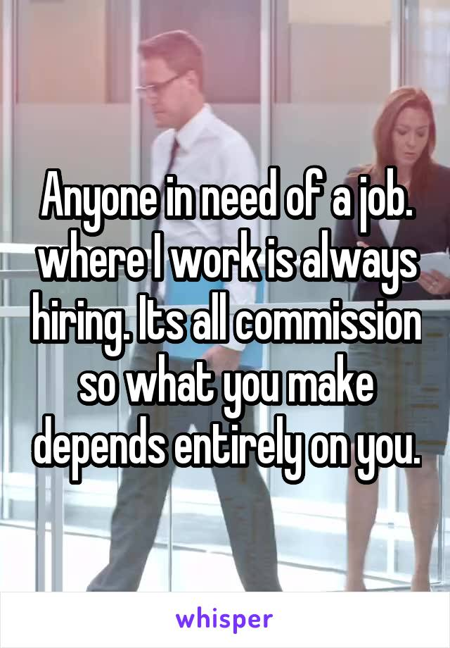 Anyone in need of a job. where I work is always hiring. Its all commission so what you make depends entirely on you.