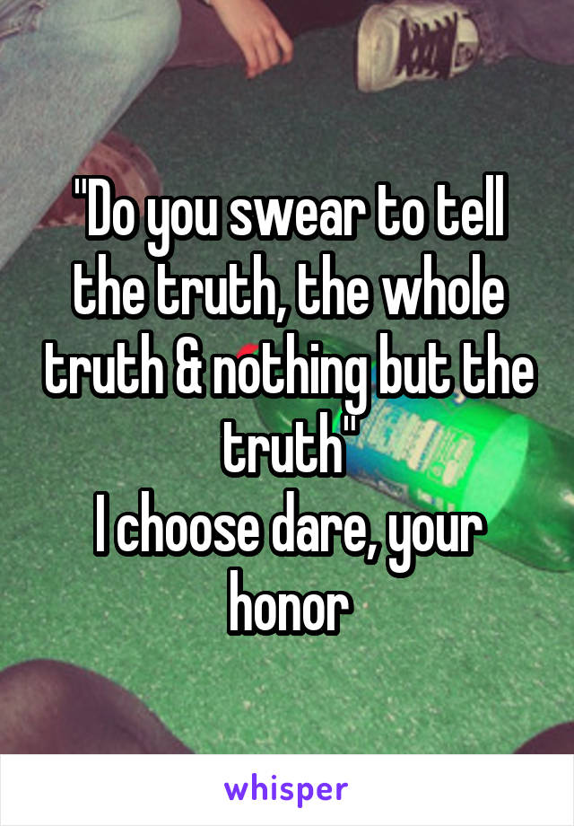 """""""Do you swear to tell the truth, the whole truth & nothing but the truth"""" I choose dare, your honor"""