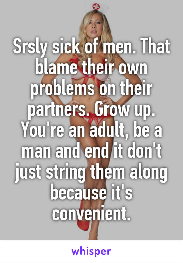 Srsly sick of men. That blame their own problems on their partners. Grow up. You're an adult, be a man and end it don't just string them along because it's convenient.