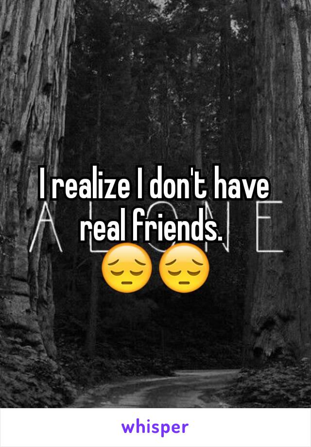 I realize I don't have real friends.  😔😔