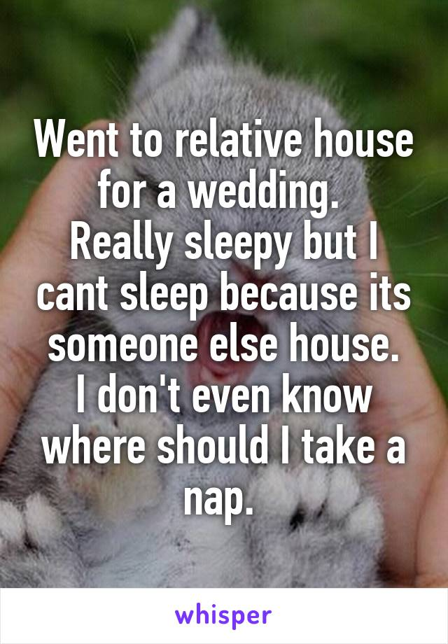 Went to relative house for a wedding.  Really sleepy but I cant sleep because its someone else house. I don't even know where should I take a nap.