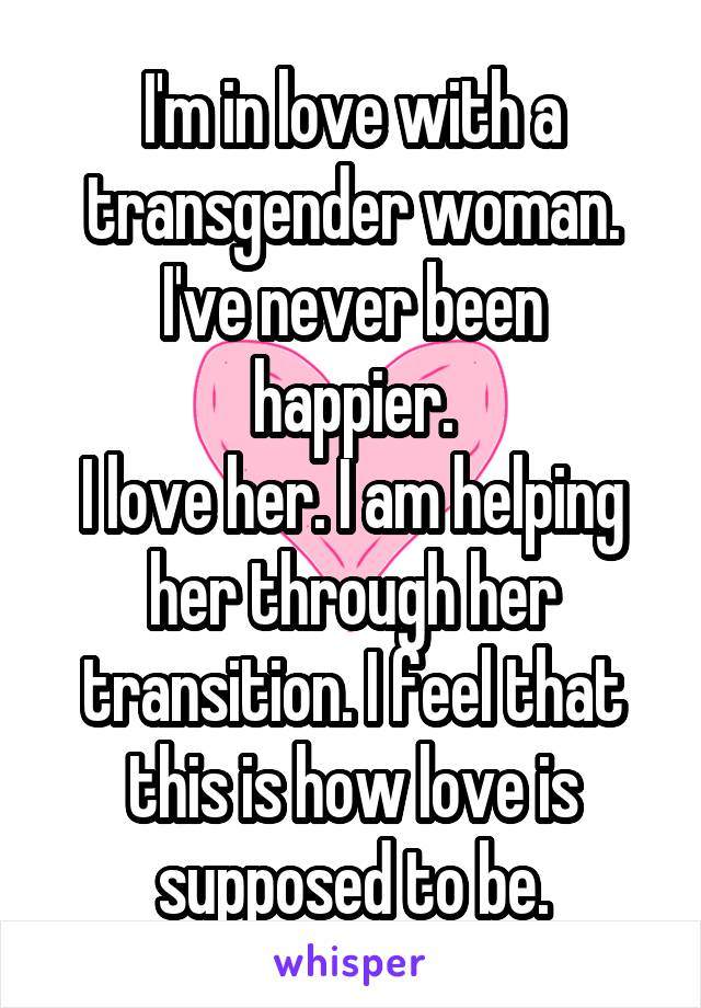 I'm in love with a transgender woman. I've never been happier. I love her. I am helping her through her transition. I feel that this is how love is supposed to be.