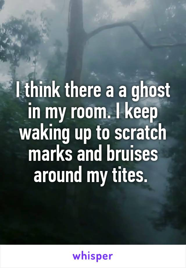 I think there a a ghost in my room. I keep waking up to scratch marks and bruises around my tites.