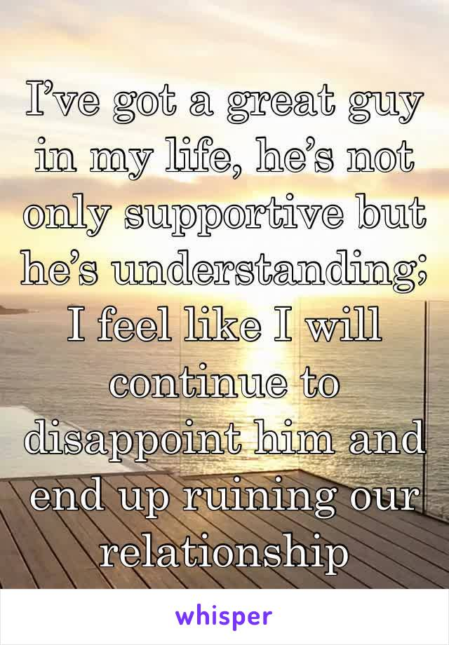 I've got a great guy in my life, he's not only supportive but he's understanding; I feel like I will continue to disappoint him and end up ruining our relationship